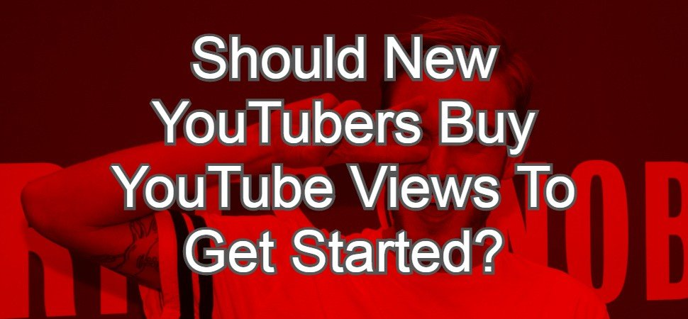 Should New YouTubers Buy YouTube Views To Get Started?