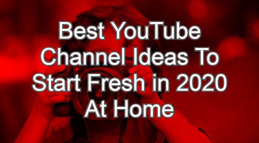 Best YouTube Channel Ideas To Start Fresh in 2020 At Home