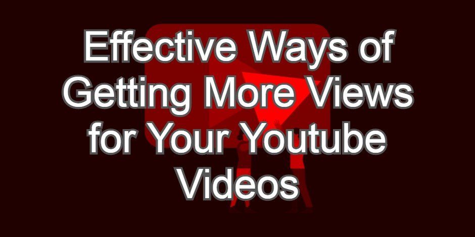 Effective Ways of Getting More Views for Your Youtube Videos