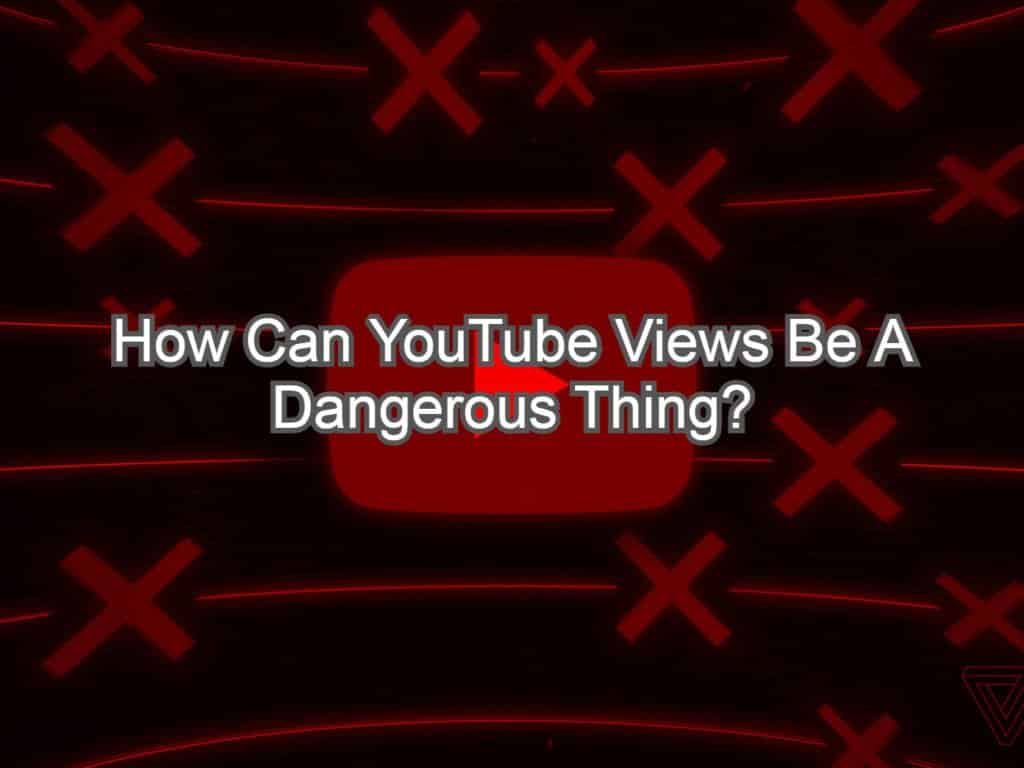Hogyan lehet a YouTube nézetei veszélyes dolog