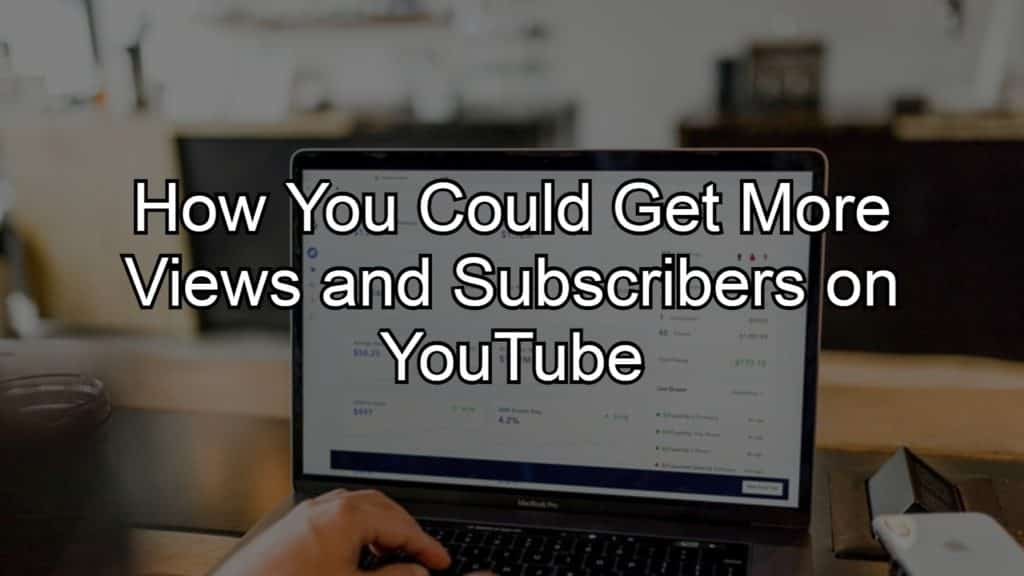 How You Could Get More Views and Subscribers On YouTube