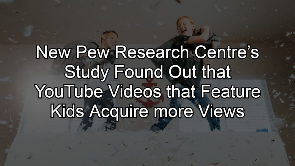 New Pew Research Centre's Study Found Out That YouTube Videos That Feature Kids Acquire More Views