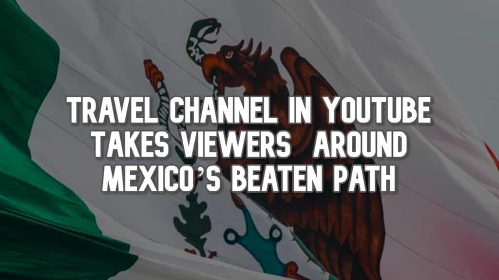 Travel Channel en YouTube lleva a los espectadores por el camino trillado de México
