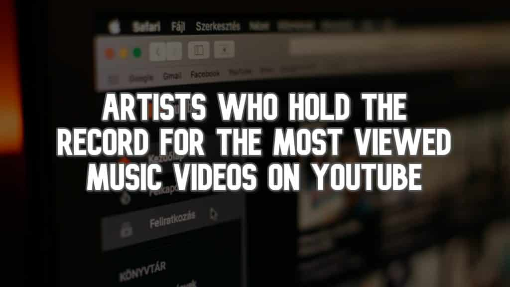 Artists Who Hold the Record for the Most Viewed Music Videos on YouTube